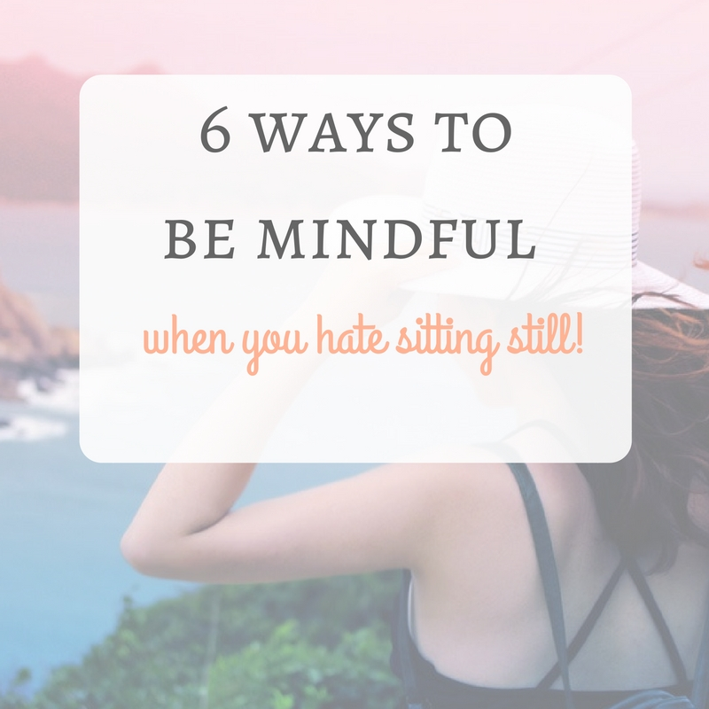 6 ways to be mindful when you hate sitting still